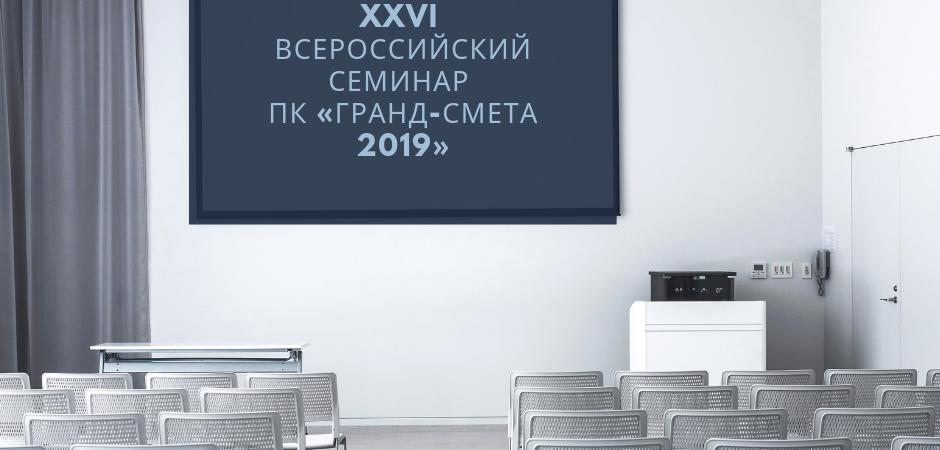 Приглашаем вас на XXVI ВСЕРОССИЙСКИЙ СЕМИНАР ПК «ГРАНД-Смета 2019»