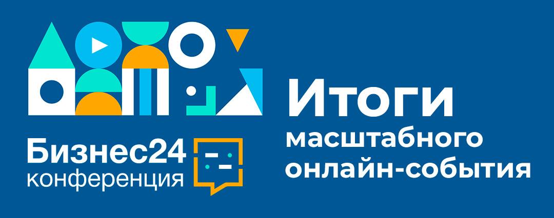 "Конференция ""БИЗНЕС24"": итоги масштабного онлайн-события"