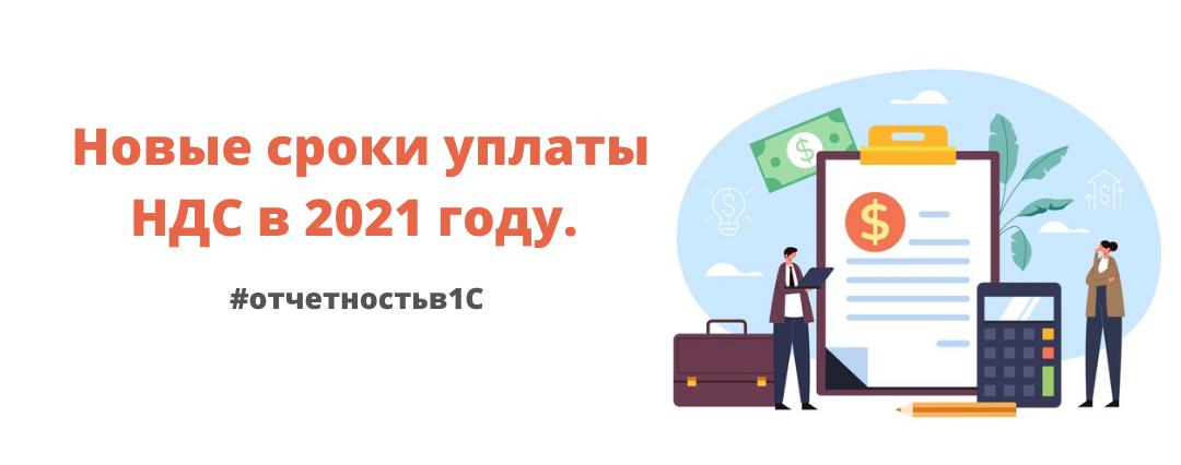 Отчетность в 1С: Новые сроки уплаты НДС в 2021 году.
