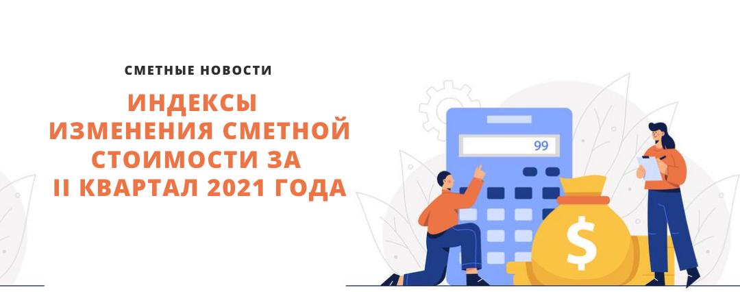 Сметные новости: индексы изменения сметной стоимости за II квартал 2021 года