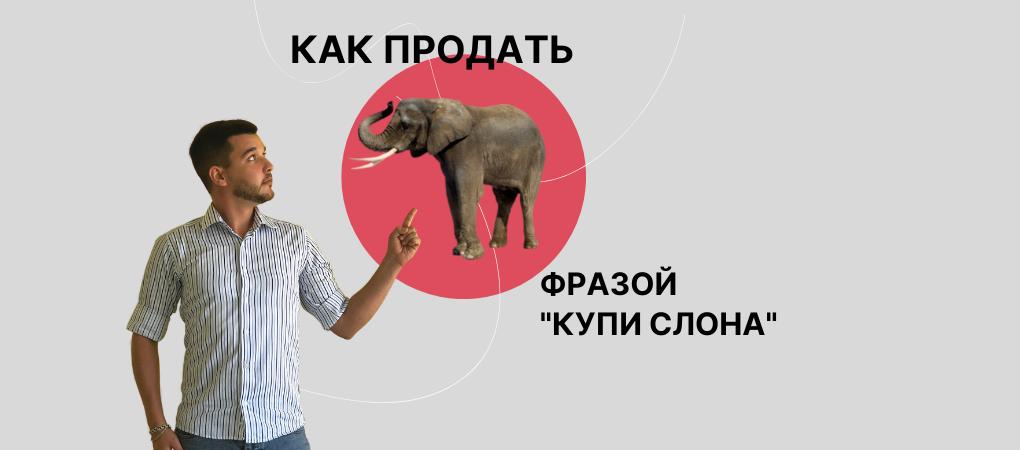 Как продать слона фразой «Купи слона»?